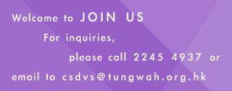 Welcome to join us. For Inquiry, please call 22454937, or email to csdvs@tungwah.org.hk